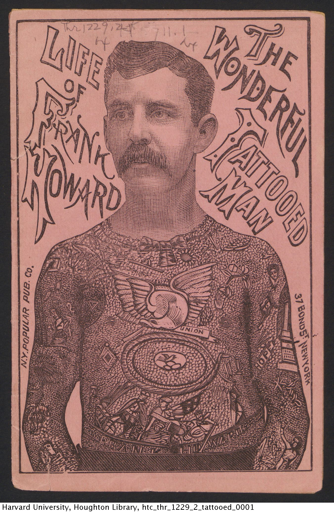 Life of Frank Howard, the most wonderful tattooed man ever known in the civilzed world : a sketch of his life and the manner in which he became tattooed. New York : New York Popular Publishing Co., [188-?] Thr 1229.2. Houghton Library, Harvard University
