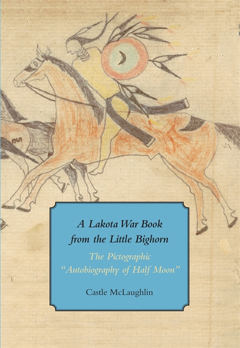 """A Lakota War Book from the Little Bighorn:The Pictographic """"Autobiography of Half Moon"""" by Castle McLaughlin"""