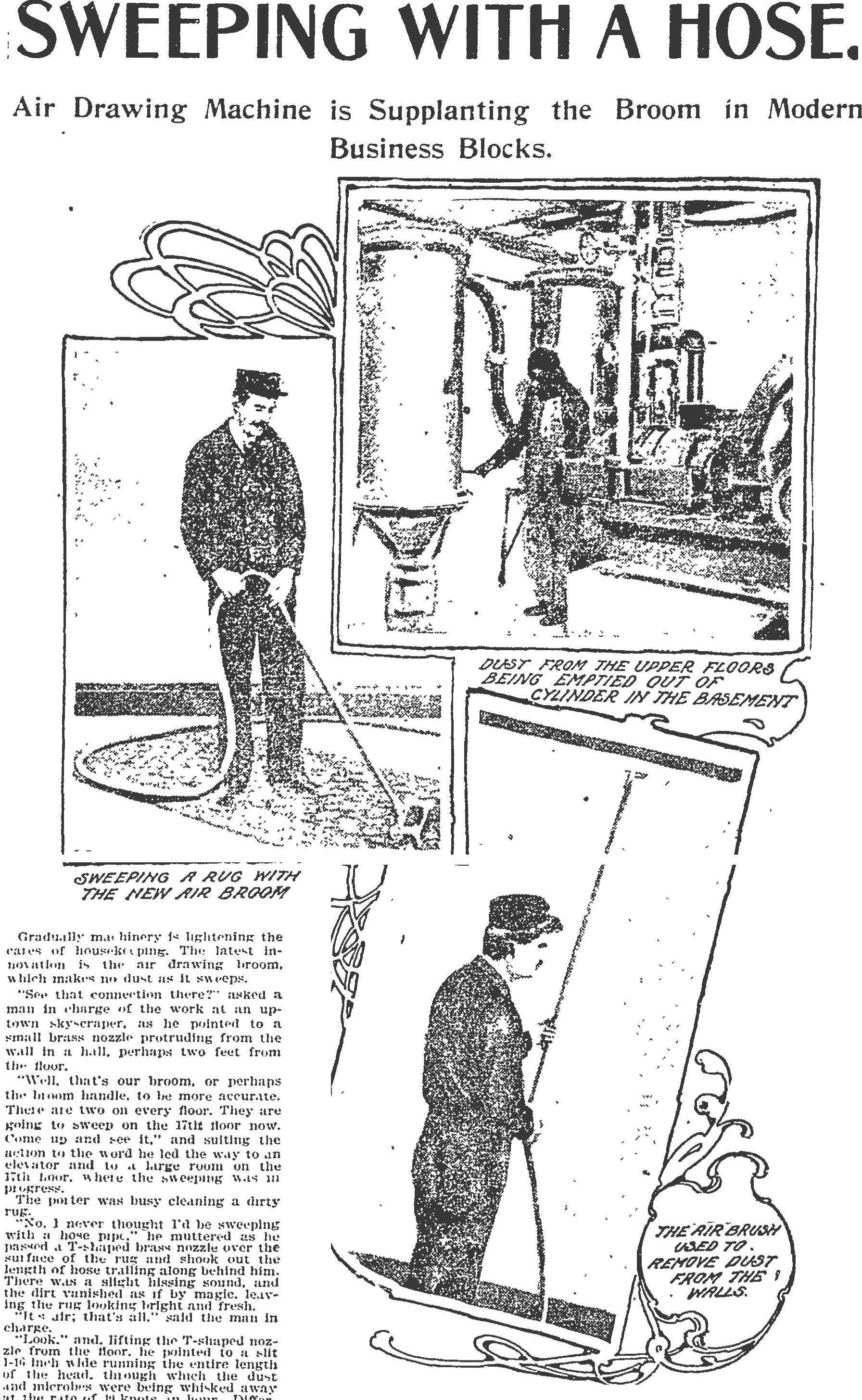 """Sweeping with a Hose"" Boston Globe January 4, 1903. In an October 8, 1905 Globe article (""Nooks in the Boston Library that are Unfamiliar to the Public""), it is noted that ""a vacuum cleaner is in process of installation [at the Boston Public Library], which will reach to all parts of the building, and without raising any dust will draw in the dust from every nook and corner and keep the library and books cleaner and sweeter than has ever before been possible."""